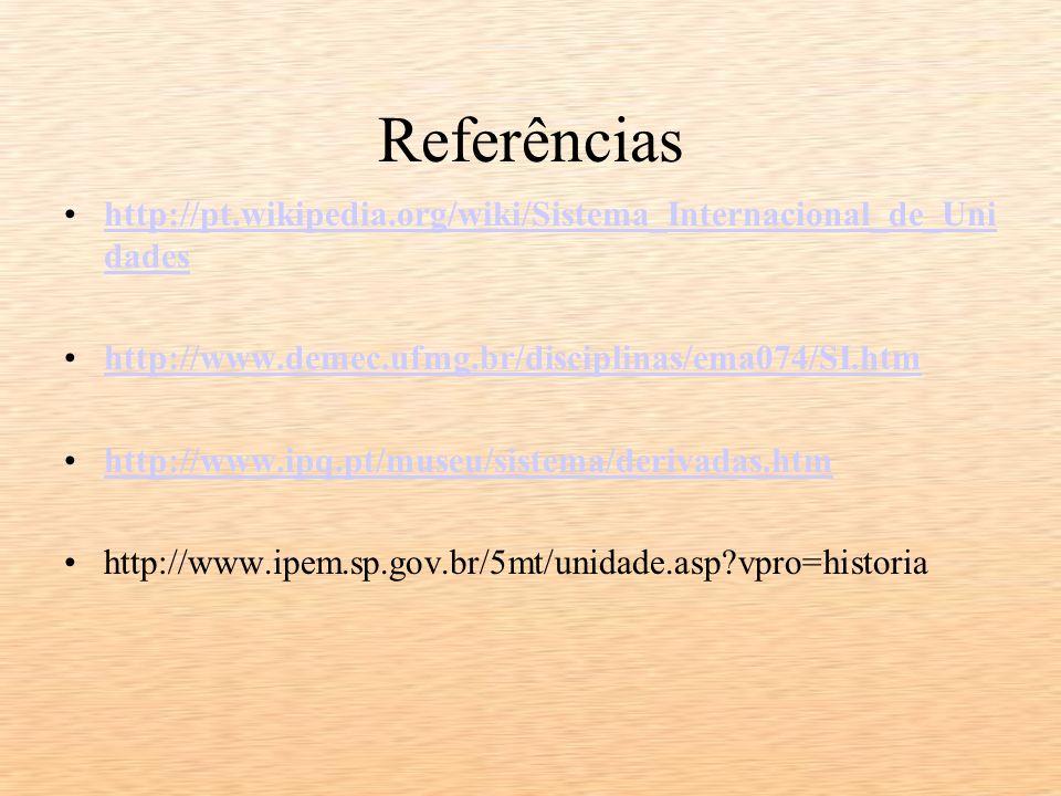 Referências http://pt.wikipedia.org/wiki/Sistema_Internacional_de_Unidades. http://www.demec.ufmg.br/disciplinas/ema074/SI.htm.