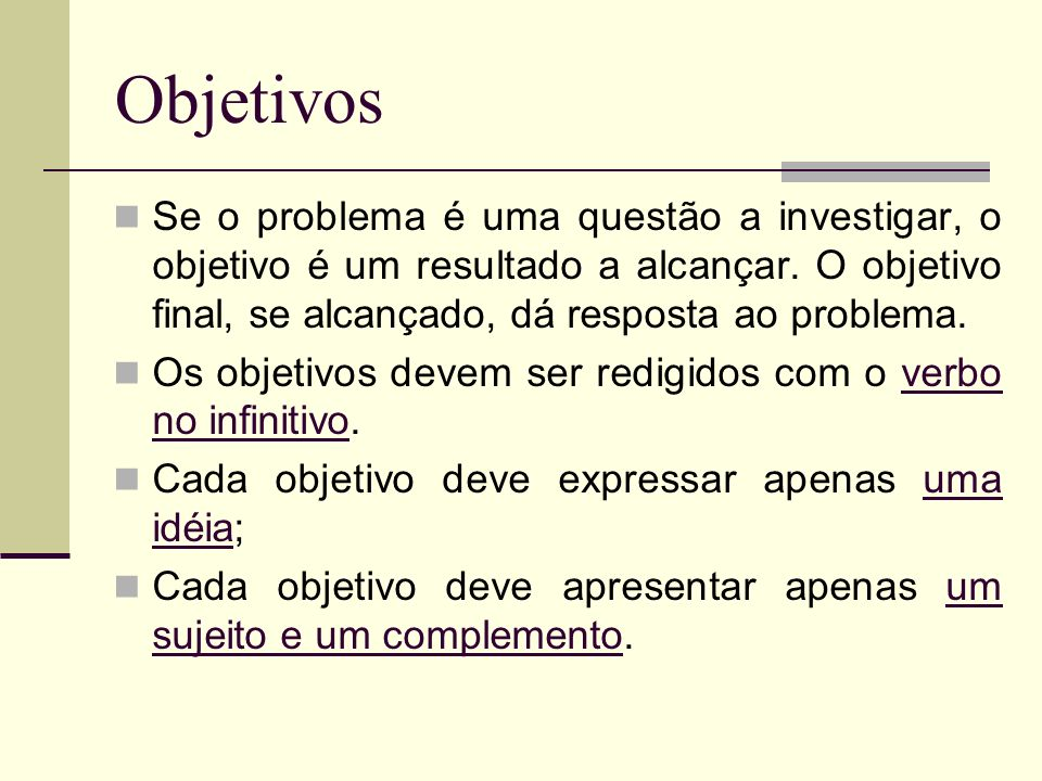 Objetivos Se o problema é uma questão a investigar, o objetivo é um resultado a alcançar. O objetivo final, se alcançado, dá resposta ao problema.