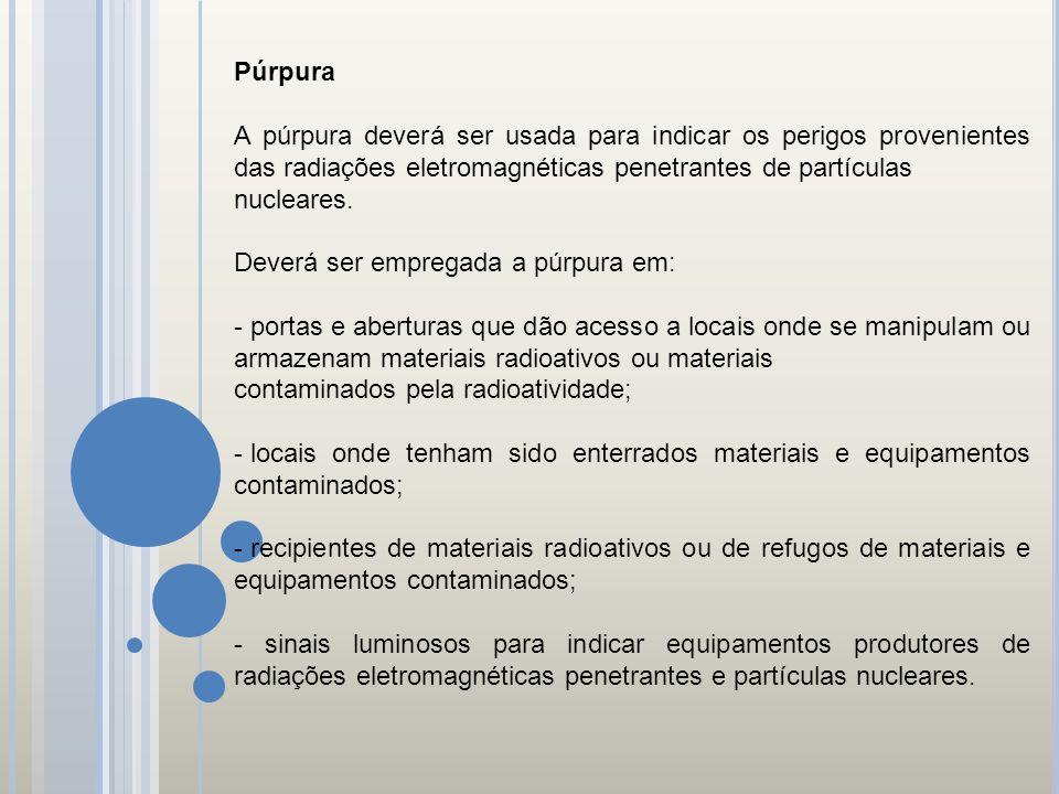Púrpura A púrpura deverá ser usada para indicar os perigos provenientes das radiações eletromagnéticas penetrantes de partículas.