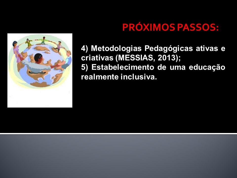 PRÓXIMOS PASSOS: 4) Metodologias Pedagógicas ativas e criativas (MESSIAS, 2013); 5) Estabelecimento de uma educação realmente inclusiva.