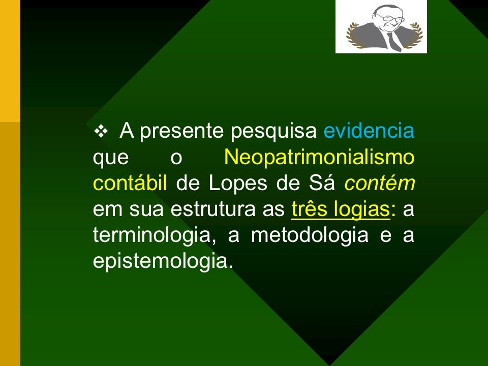 A presente pesquisa evidencia que o Neopatrimonialismo contábil de Lopes de Sá contém em sua estrutura as três logias: a terminologia, a metodologia e a epistemologia.