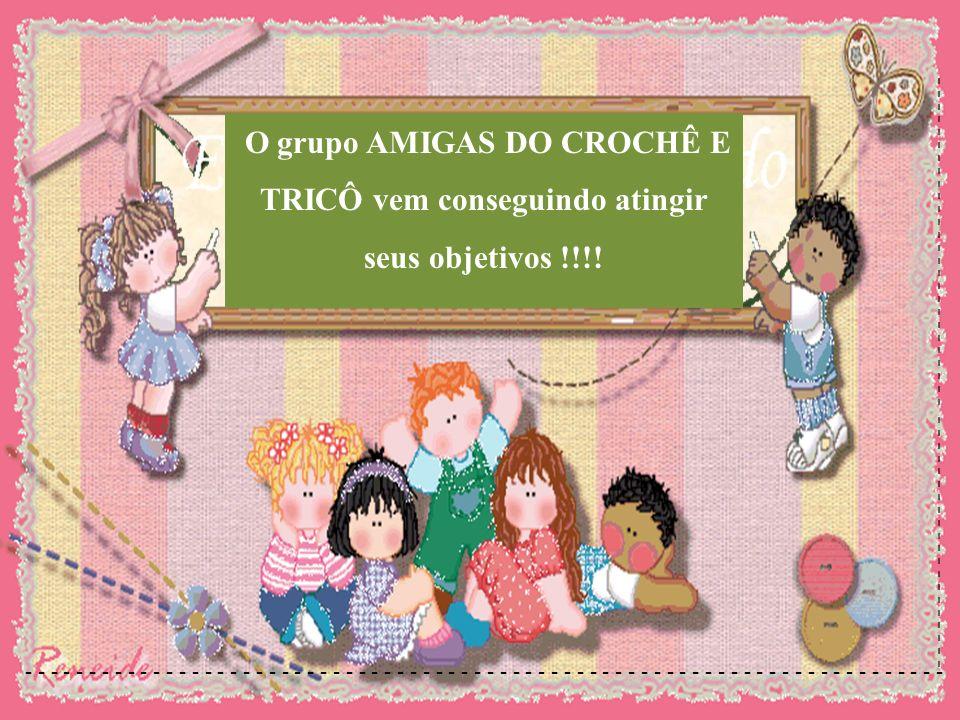 O grupo AMIGAS DO CROCHÊ E TRICÔ vem conseguindo atingir seus objetivos !!!!