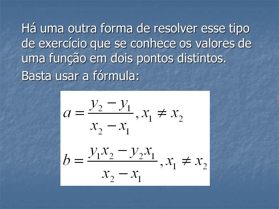 Há uma outra forma de resolver esse tipo de exercício que se conhece os valores de uma função em dois pontos distintos.