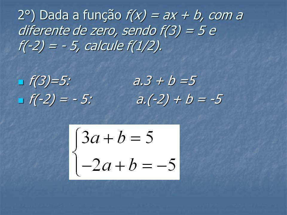 2°) Dada a função f(x) = ax + b, com a diferente de zero, sendo f(3) = 5 e f(-2) = - 5, calcule f(1/2).