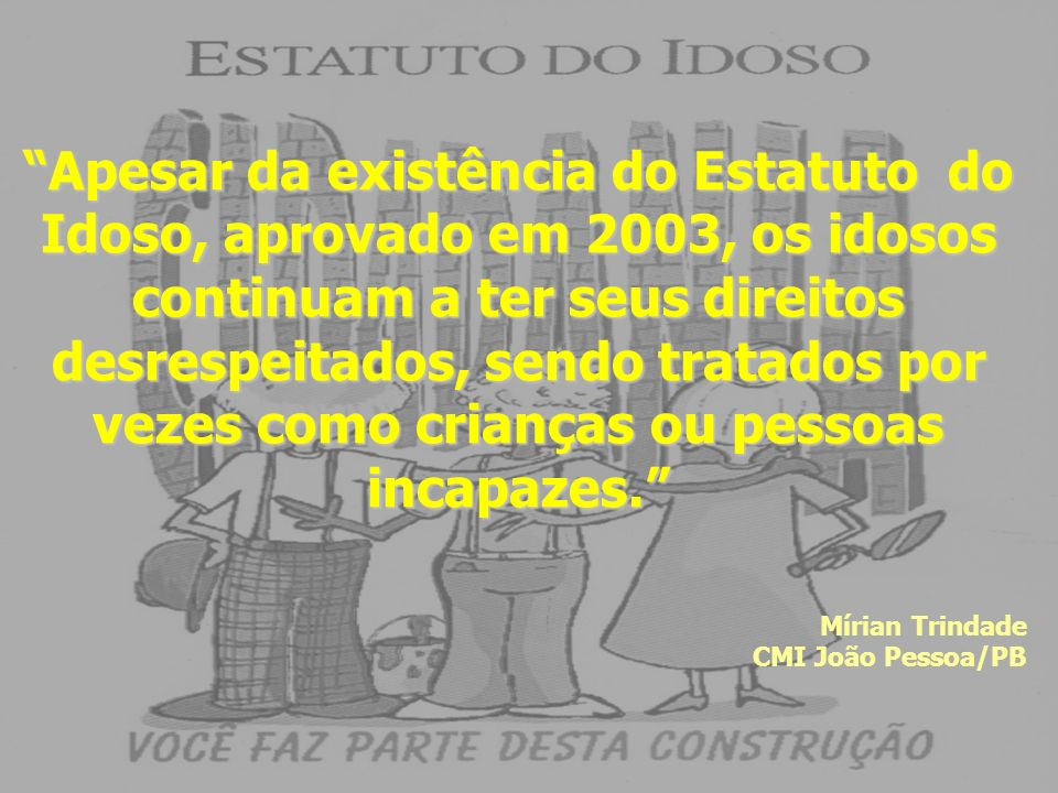 Apesar da existência do Estatuto do Idoso, aprovado em 2003, os idosos continuam a ter seus direitos desrespeitados, sendo tratados por vezes como crianças ou pessoas incapazes.