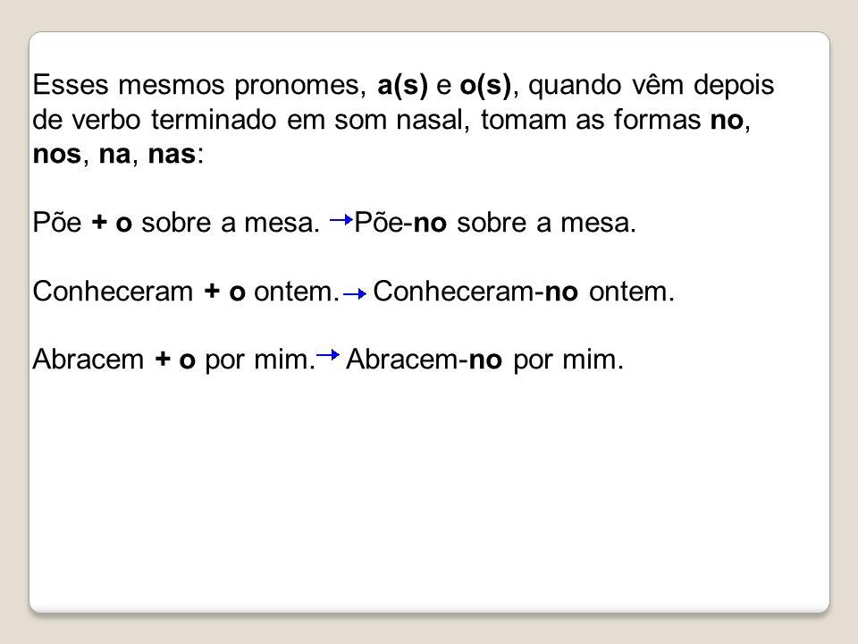 Esses mesmos pronomes, a(s) e o(s), quando vêm depois de verbo terminado em som nasal, tomam as formas no, nos, na, nas: Põe + o sobre a mesa.
