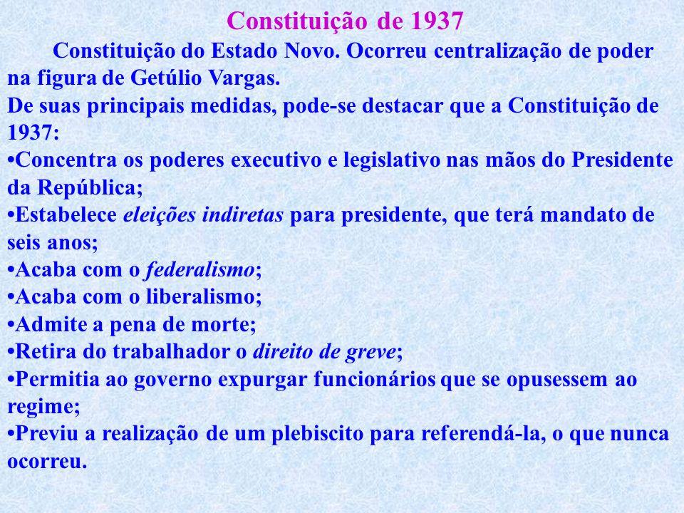 Constituição de 1937 Constituição do Estado Novo. Ocorreu centralização de poder na figura de Getúlio Vargas.