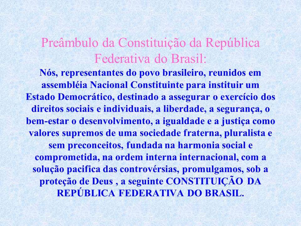 Preâmbulo da Constituição da República Federativa do Brasil: Nós, representantes do povo brasileiro, reunidos em assembléia Nacional Constituinte para instituir um Estado Democrático, destinado a assegurar o exercício dos direitos sociais e individuais, a liberdade, a segurança, o bem-estar o desenvolvimento, a igualdade e a justiça como valores supremos de uma sociedade fraterna, pluralista e sem preconceitos, fundada na harmonia social e comprometida, na ordem interna internacional, com a solução pacifica das controvérsias, promulgamos, sob a proteção de Deus , a seguinte CONSTITUIÇÃO DA REPÚBLICA FEDERATIVA DO BRASIL.