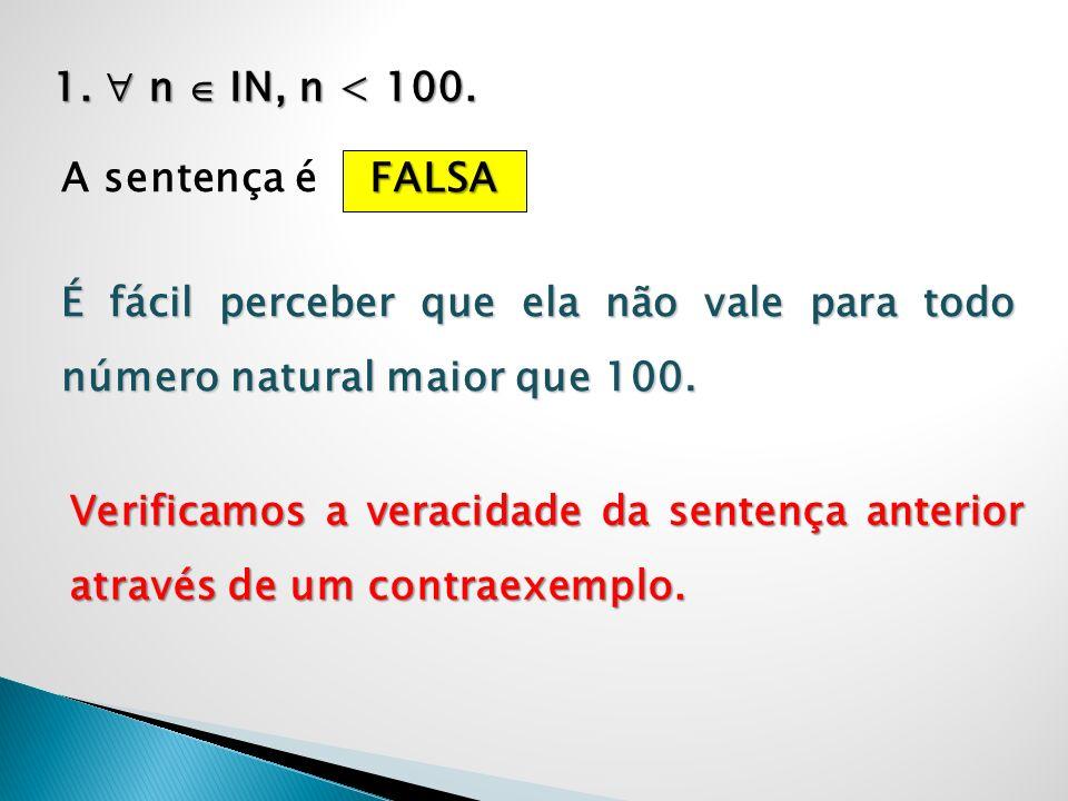 1.  n  IN, n < 100. A sentença é. FALSA. É fácil perceber que ela não vale para todo número natural maior que 100.