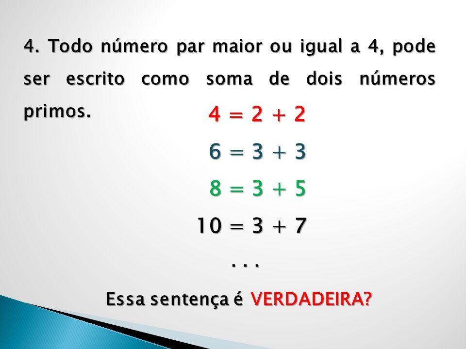 4. Todo número par maior ou igual a 4, pode ser escrito como soma de dois números primos.