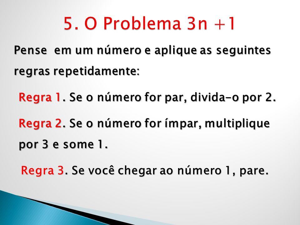 5. O Problema 3n +1Pense em um número e aplique as seguintes regras repetidamente: Regra 1. Se o número for par, divida-o por 2.