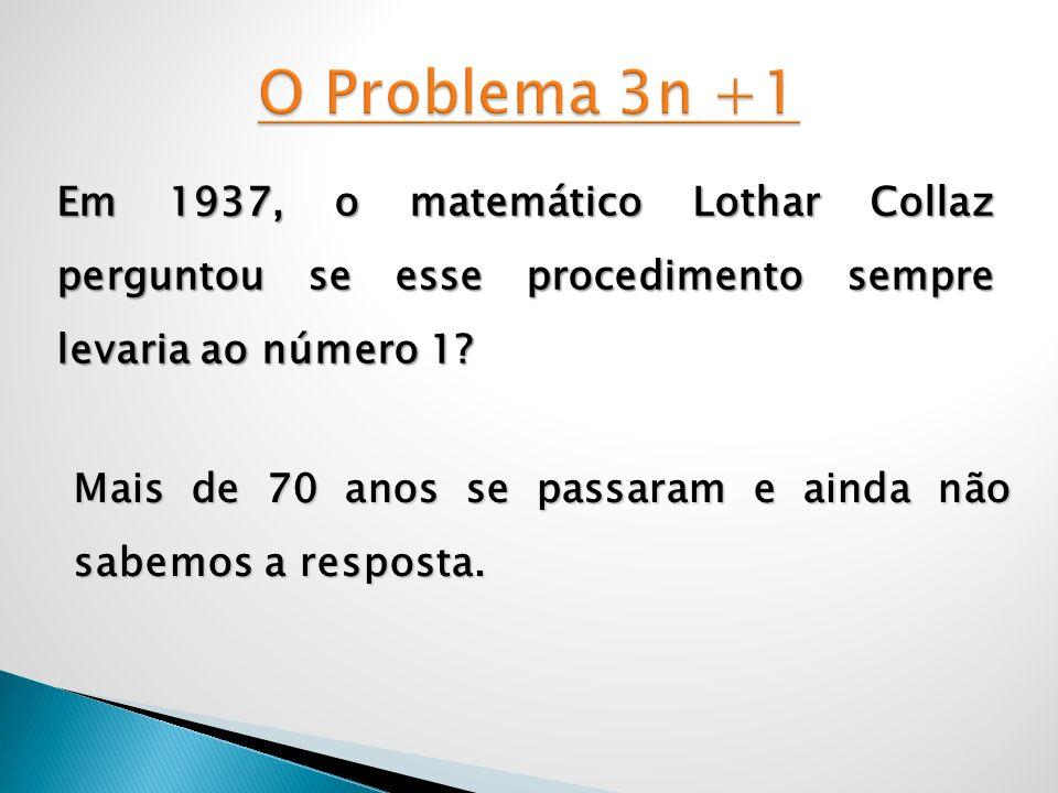 O Problema 3n +1 Em 1937, o matemático Lothar Collaz perguntou se esse procedimento sempre levaria ao número 1