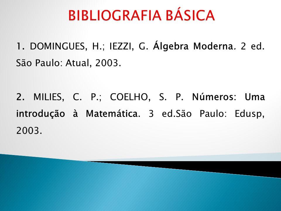 BIBLIOGRAFIA BÁSICA1. DOMINGUES, H.; IEZZI, G. Álgebra Moderna. 2 ed. São Paulo: Atual, 2003.