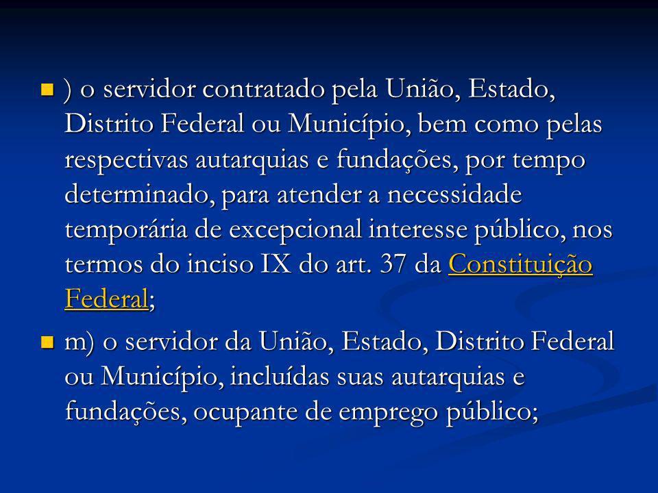 ) o servidor contratado pela União, Estado, Distrito Federal ou Município, bem como pelas respectivas autarquias e fundações, por tempo determinado, para atender a necessidade temporária de excepcional interesse público, nos termos do inciso IX do art. 37 da Constituição Federal;
