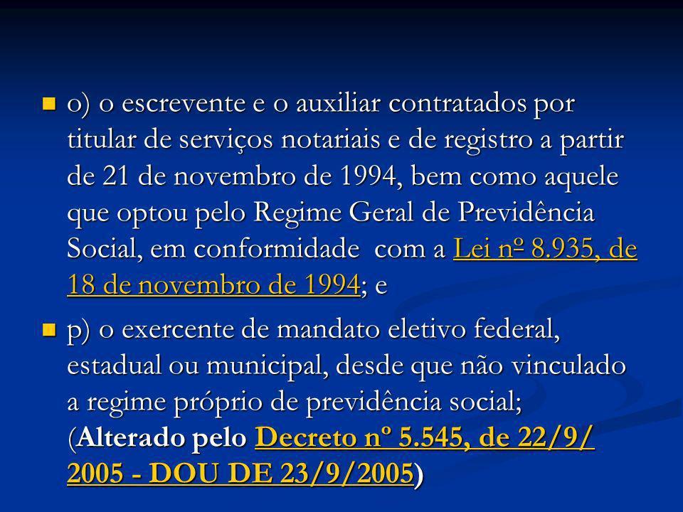 o) o escrevente e o auxiliar contratados por titular de serviços notariais e de registro a partir de 21 de novembro de 1994, bem como aquele que optou pelo Regime Geral de Previdência Social, em conformidade com a Lei nº 8.935, de 18 de novembro de 1994; e