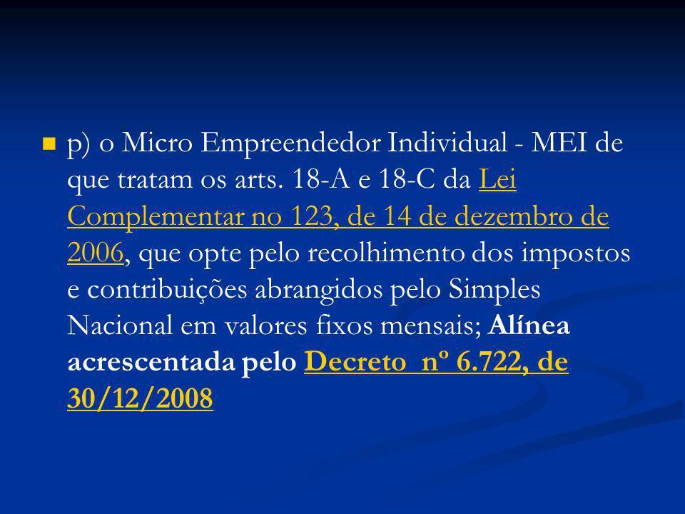p) o Micro Empreendedor Individual - MEI de que tratam os arts