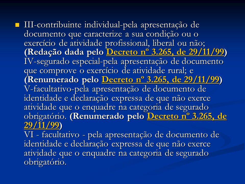 III-contribuinte individual-pela apresentação de documento que caracterize a sua condição ou o exercício de atividade profissional, liberal ou não; (Redação dada pelo Decreto nº 3.265, de 29/11/99) IV-segurado especial-pela apresentação de documento que comprove o exercício de atividade rural; e (Renumerado pelo Decreto nº 3.265, de 29/11/99) V-facultativo-pela apresentação de documento de identidade e declaração expressa de que não exerce atividade que o enquadre na categoria de segurado obrigatório.