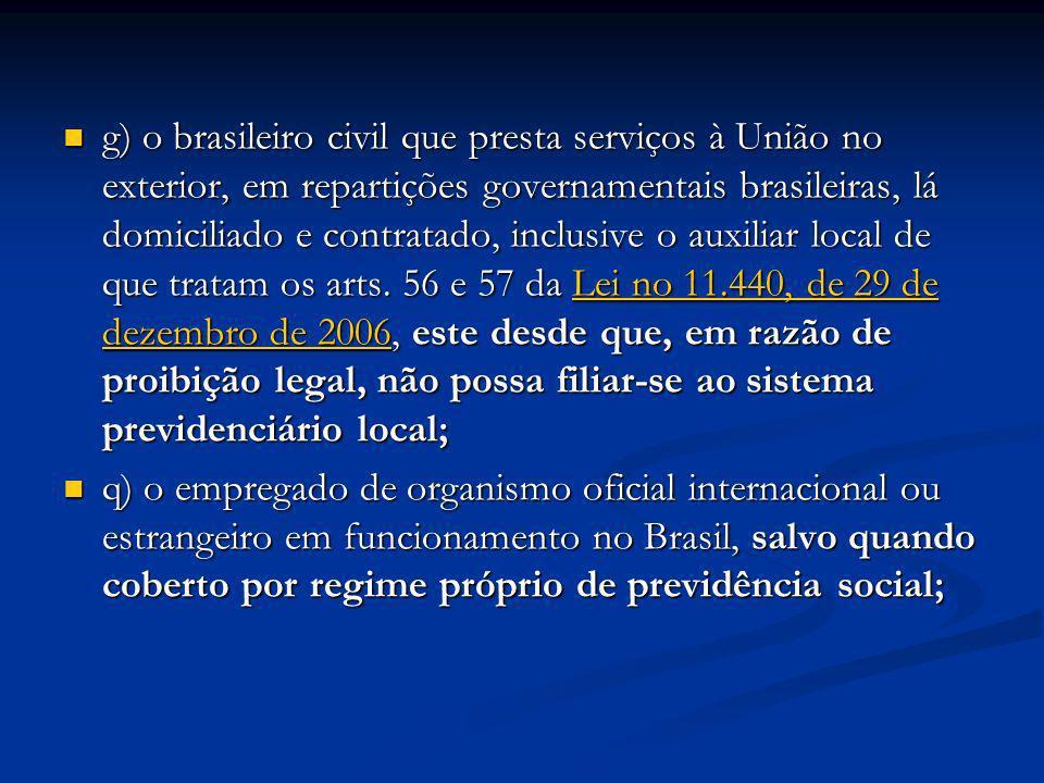 g) o brasileiro civil que presta serviços à União no exterior, em repartições governamentais brasileiras, lá domiciliado e contratado, inclusive o auxiliar local de que tratam os arts. 56 e 57 da Lei no 11.440, de 29 de dezembro de 2006, este desde que, em razão de proibição legal, não possa filiar-se ao sistema previdenciário local;