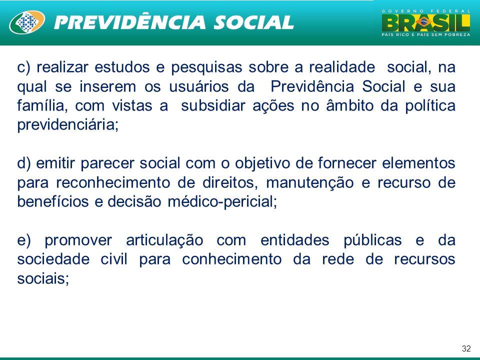 c) realizar estudos e pesquisas sobre a realidade social, na qual se inserem os usuários da Previdência Social e sua família, com vistas a subsidiar ações no âmbito da política previdenciária;