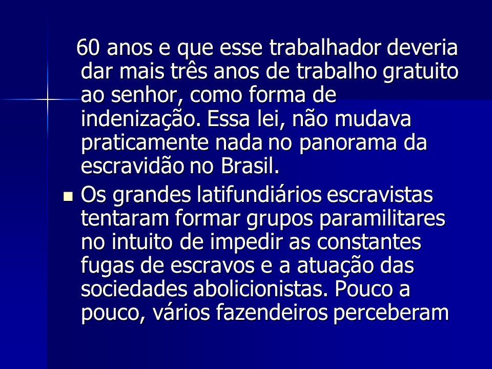 60 anos e que esse trabalhador deveria dar mais três anos de trabalho gratuito ao senhor, como forma de indenização. Essa lei, não mudava praticamente nada no panorama da escravidão no Brasil.