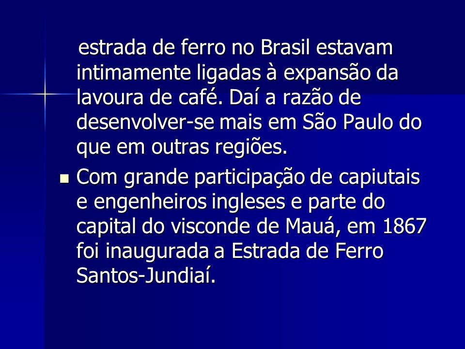 estrada de ferro no Brasil estavam intimamente ligadas à expansão da lavoura de café. Daí a razão de desenvolver-se mais em São Paulo do que em outras regiões.