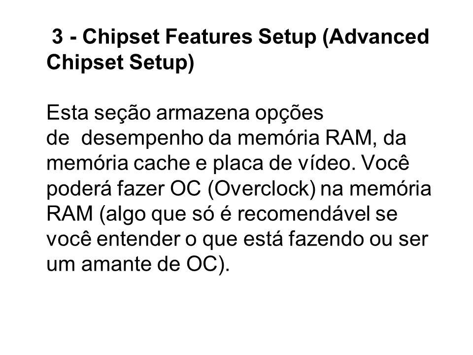 3 - Chipset Features Setup (Advanced Chipset Setup) Esta seção armazena opções de desempenho da memória RAM, da memória cache e placa de vídeo.