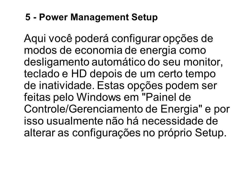 5 - Power Management Setup Aqui você poderá configurar opções de modos de economia de energia como desligamento automático do seu monitor, teclado e HD depois de um certo tempo de inatividade.