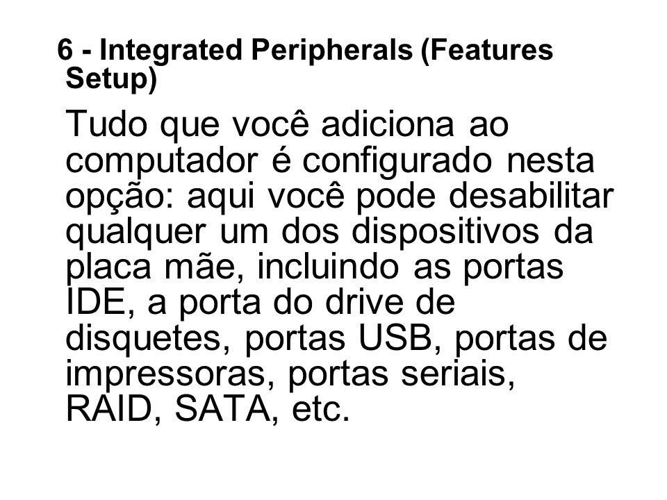 6 - Integrated Peripherals (Features Setup) Tudo que você adiciona ao computador é configurado nesta opção: aqui você pode desabilitar qualquer um dos dispositivos da placa mãe, incluindo as portas IDE, a porta do drive de disquetes, portas USB, portas de impressoras, portas seriais, RAID, SATA, etc.