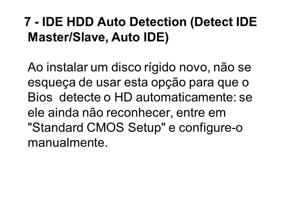 7 - IDE HDD Auto Detection (Detect IDE Master/Slave, Auto IDE) Ao instalar um disco rígido novo, não se esqueça de usar esta opção para que o Bios detecte o HD automaticamente: se ele ainda não reconhecer, entre em Standard CMOS Setup e configure-o manualmente.