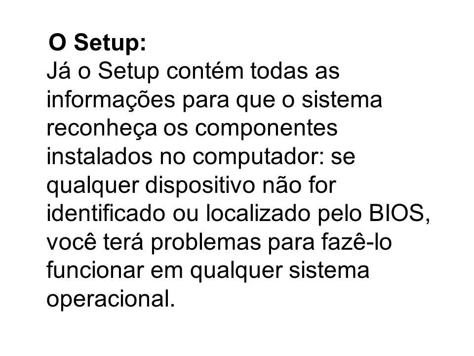 O Setup: Já o Setup contém todas as informações para que o sistema reconheça os componentes instalados no computador: se qualquer dispositivo não for identificado ou localizado pelo BIOS, você terá problemas para fazê-lo funcionar em qualquer sistema operacional.