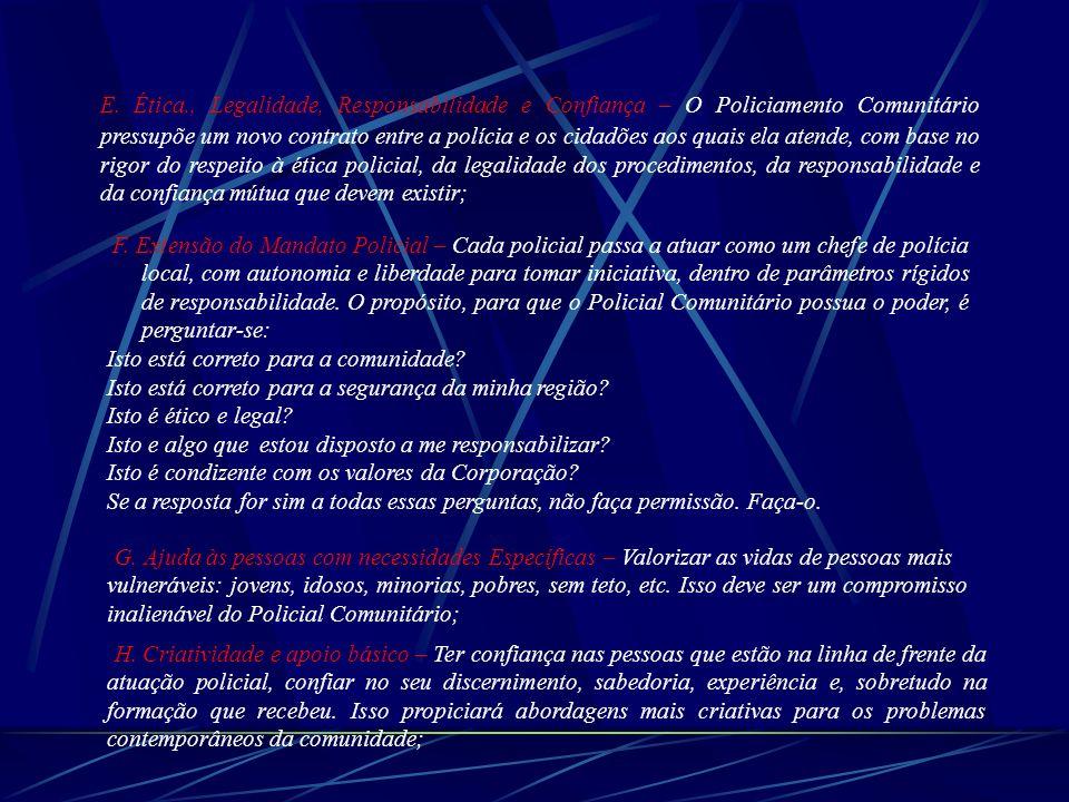 E. Ética., Legalidade, Responsabilidade e Confiança – O Policiamento Comunitário pressupõe um novo contrato entre a polícia e os cidadões aos quais ela atende, com base no rigor do respeito à ética policial, da legalidade dos procedimentos, da responsabilidade e da confiança mútua que devem existir;