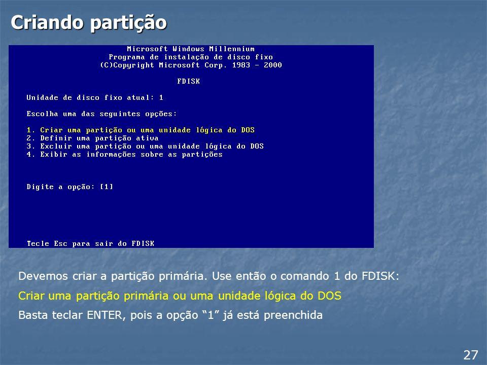 Criando partição Devemos criar a partição primária. Use então o comando 1 do FDISK: Criar uma partição primária ou uma unidade lógica do DOS.