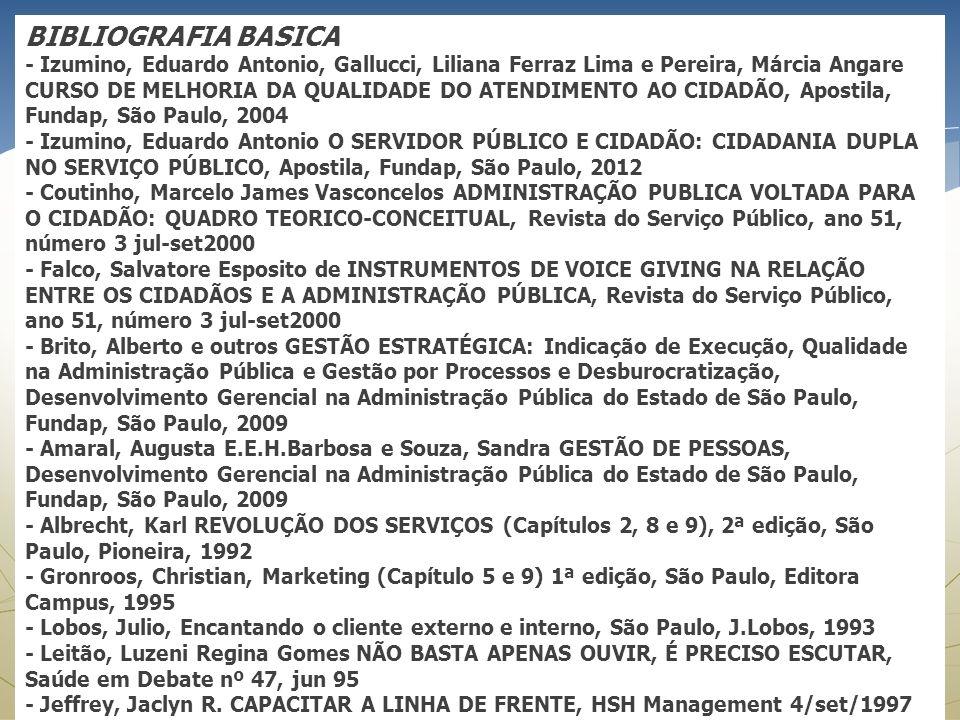 BIBLIOGRAFIA BASICA - Izumino, Eduardo Antonio, Gallucci, Liliana Ferraz Lima e Pereira, Márcia Angare CURSO DE MELHORIA DA QUALIDADE DO ATENDIMENTO AO CIDADÃO, Apostila, Fundap, São Paulo, 2004 - Izumino, Eduardo Antonio O SERVIDOR PÚBLICO E CIDADÃO: CIDADANIA DUPLA NO SERVIÇO PÚBLICO, Apostila, Fundap, São Paulo, 2012 - Coutinho, Marcelo James Vasconcelos ADMINISTRAÇÃO PUBLICA VOLTADA PARA O CIDADÃO: QUADRO TEORICO-CONCEITUAL, Revista do Serviço Público, ano 51, número 3 jul-set2000 - Falco, Salvatore Esposito de INSTRUMENTOS DE VOICE GIVING NA RELAÇÃO ENTRE OS CIDADÃOS E A ADMINISTRAÇÃO PÚBLICA, Revista do Serviço Público, ano 51, número 3 jul-set2000 - Brito, Alberto e outros GESTÃO ESTRATÉGICA: Indicação de Execução, Qualidade na Administração Pública e Gestão por Processos e Desburocratização, Desenvolvimento Gerencial na Administração Pública do Estado de São Paulo, Fundap, São Paulo, 2009 - Amaral, Augusta E.E.H.Barbosa e Souza, Sandra GESTÃO DE PESSOAS, Desenvolvimento Gerencial na Administração Pública do Estado de São Paulo, Fundap, São Paulo, 2009 - Albrecht, Karl REVOLUÇÃO DOS SERVIÇOS (Capítulos 2, 8 e 9), 2ª edição, São Paulo, Pioneira, 1992 - Gronroos, Christian, Marketing (Capítulo 5 e 9) 1ª edição, São Paulo, Editora Campus, 1995 - Lobos, Julio, Encantando o cliente externo e interno, São Paulo, J.Lobos, 1993 - Leitão, Luzeni Regina Gomes NÃO BASTA APENAS OUVIR, É PRECISO ESCUTAR, Saúde em Debate nº 47, jun 95 - Jeffrey, Jaclyn R.