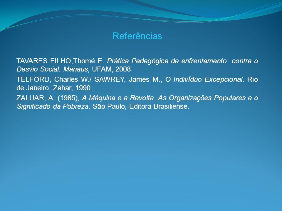 Referências TAVARES FILHO,Thomé E. Prática Pedagógica de enfrentamento contra o Desvio Social. Manaus, UFAM, 2008.