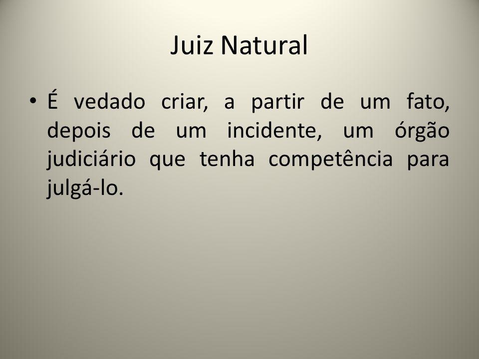 Juiz NaturalÉ vedado criar, a partir de um fato, depois de um incidente, um órgão judiciário que tenha competência para julgá-lo.