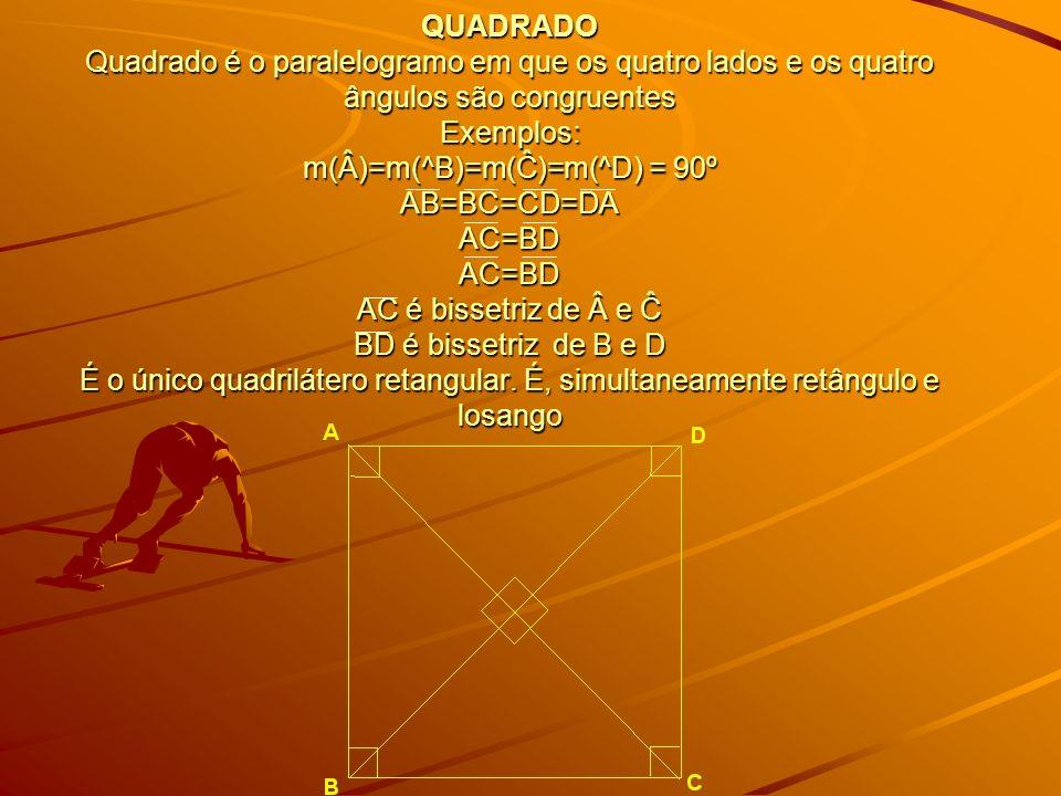QUADRADO Quadrado é o paralelogramo em que os quatro lados e os quatro ângulos são congruentes Exemplos: m(Â)=m(^B)=m(Ĉ)=m(^D) = 90º AB=BC=CD=DA AC=BD AC=BD AC é bissetriz de e Ĉ BD é bissetriz de B e D É o único quadrilátero retangular.