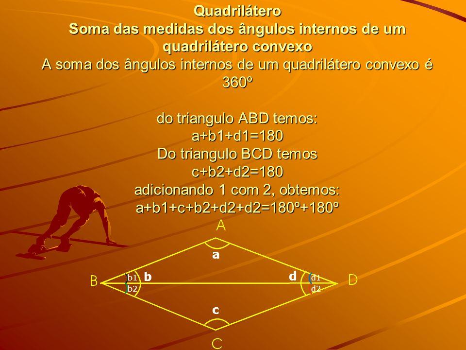 Quadrilátero Soma das medidas dos ângulos internos de um quadrilátero convexo A soma dos ângulos internos de um quadrilátero convexo é 360º do triangulo ABD temos: a+b1+d1=180 Do triangulo BCD temos c+b2+d2=180 adicionando 1 com 2, obtemos: a+b1+c+b2+d2+d2=180º+180º
