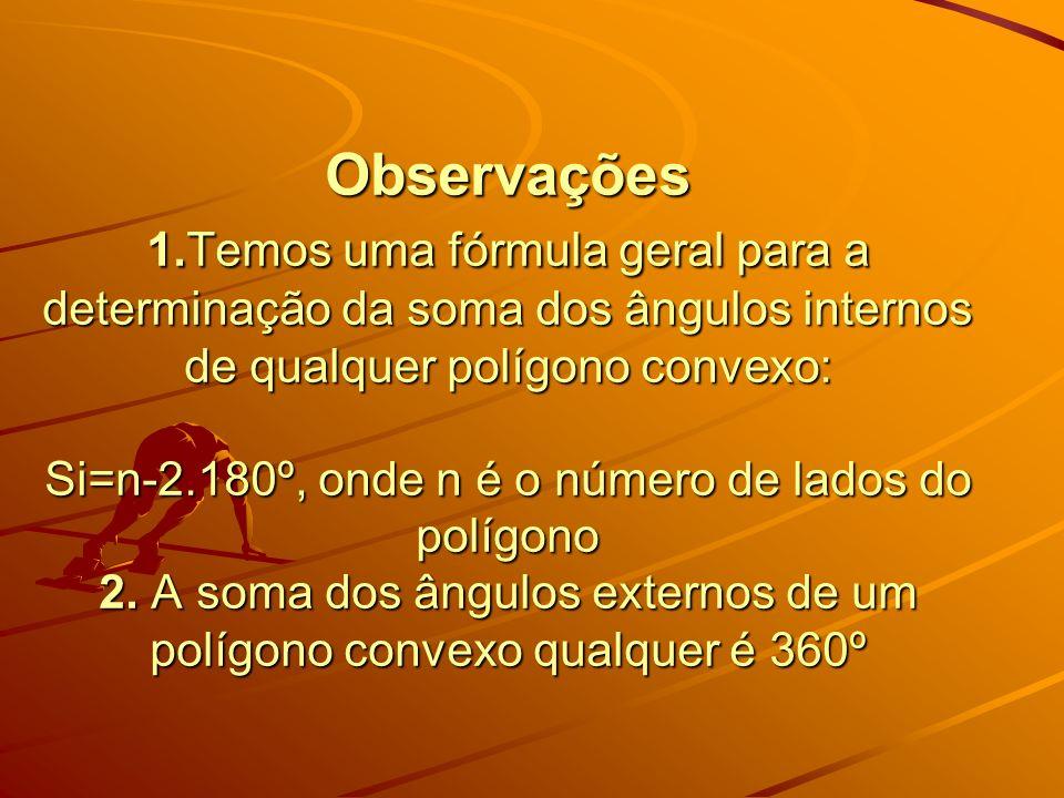 Observações 1.Temos uma fórmula geral para a determinação da soma dos ângulos internos de qualquer polígono convexo: Si=n-2.180º, onde n é o número de lados do polígono 2.