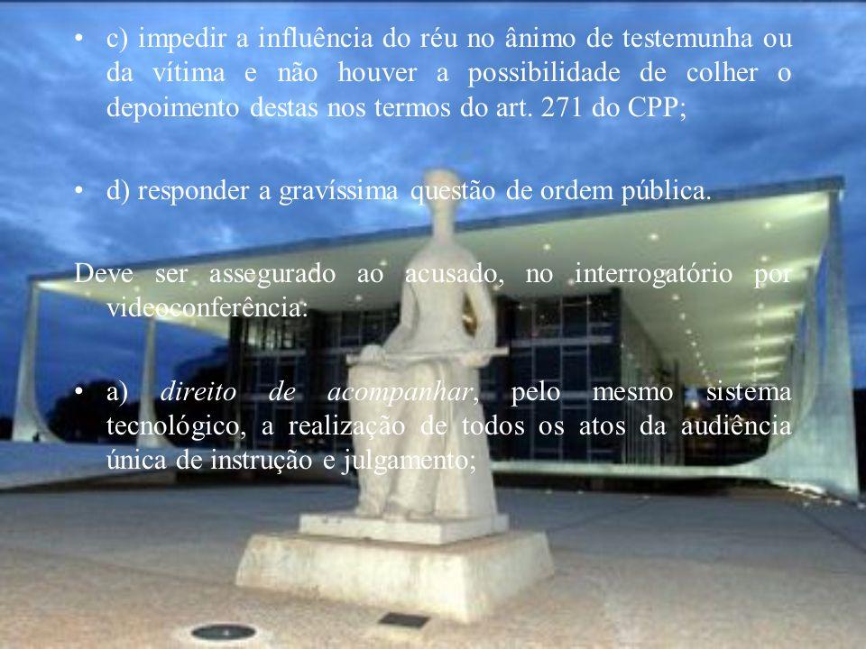c) impedir a influência do réu no ânimo de testemunha ou da vítima e não houver a possibilidade de colher o depoimento destas nos termos do art. 271 do CPP;