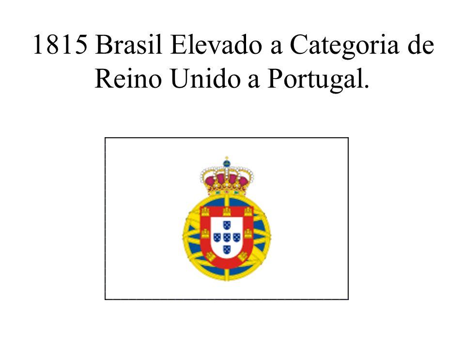 1815 Brasil Elevado a Categoria de Reino Unido a Portugal.