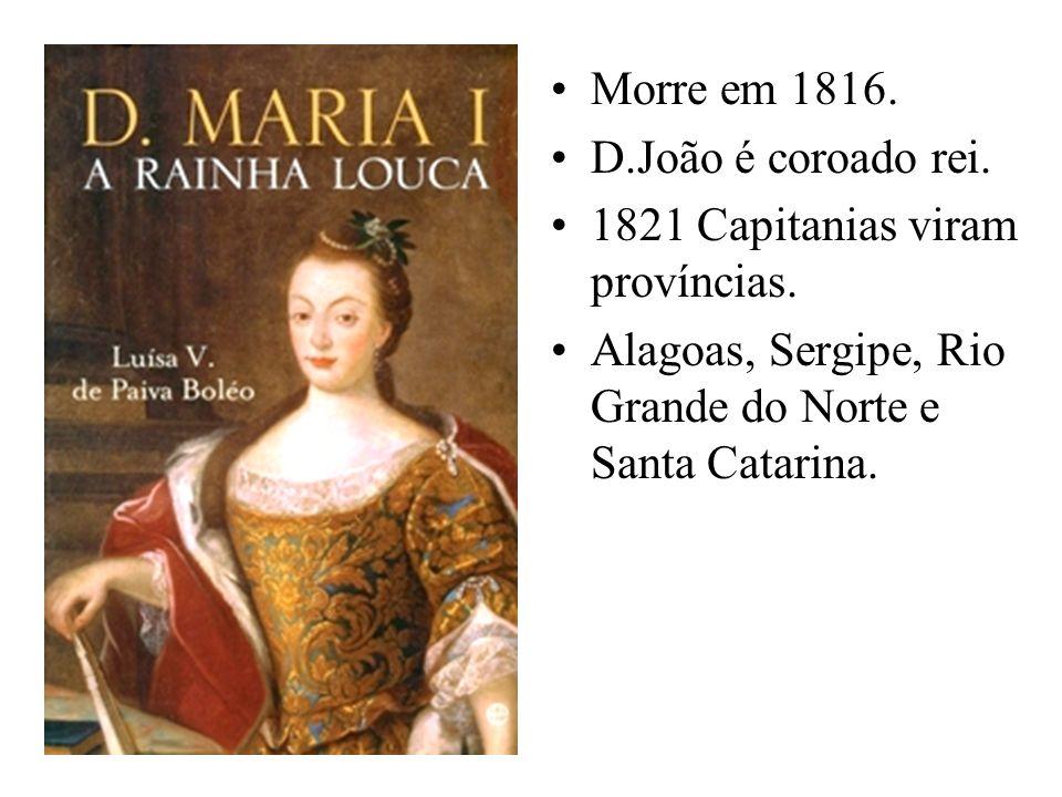 Morre em 1816.D.João é coroado rei.1821 Capitanias viram províncias.