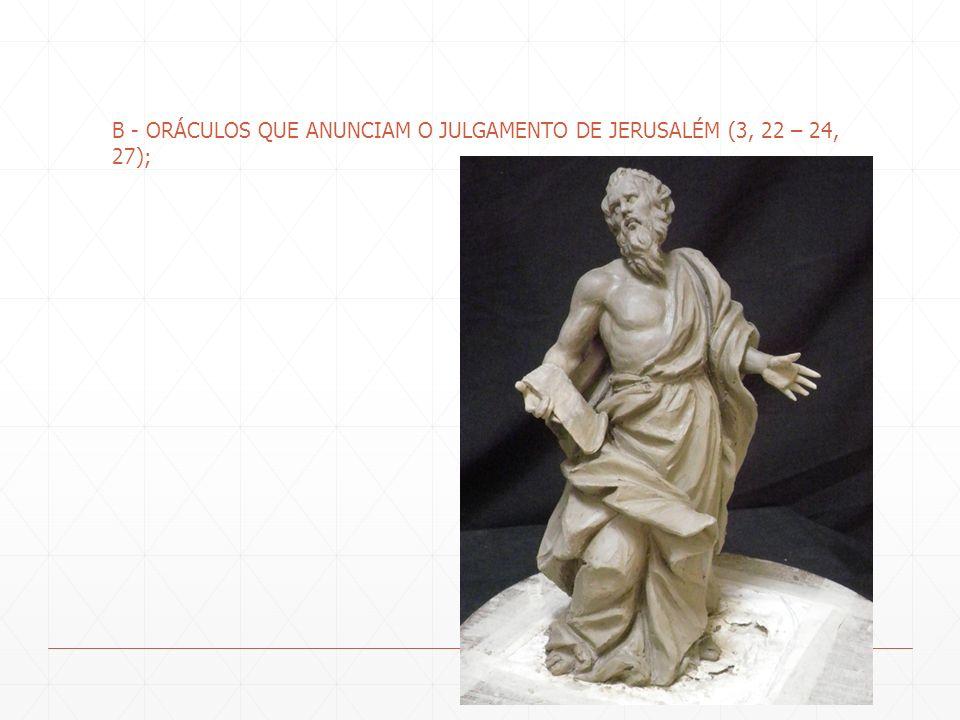 B - ORÁCULOS QUE ANUNCIAM O JULGAMENTO DE JERUSALÉM (3, 22 – 24, 27);