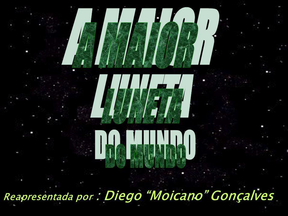 A MAIOR LUNETA DO MUNDO Reapresentada por : Diego Moicano Gonçalves