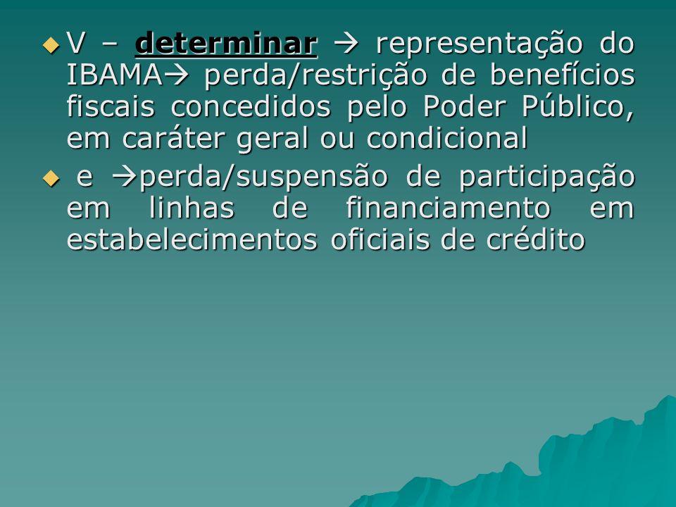 V – determinar  representação do IBAMA perda/restrição de benefícios fiscais concedidos pelo Poder Público, em caráter geral ou condicional
