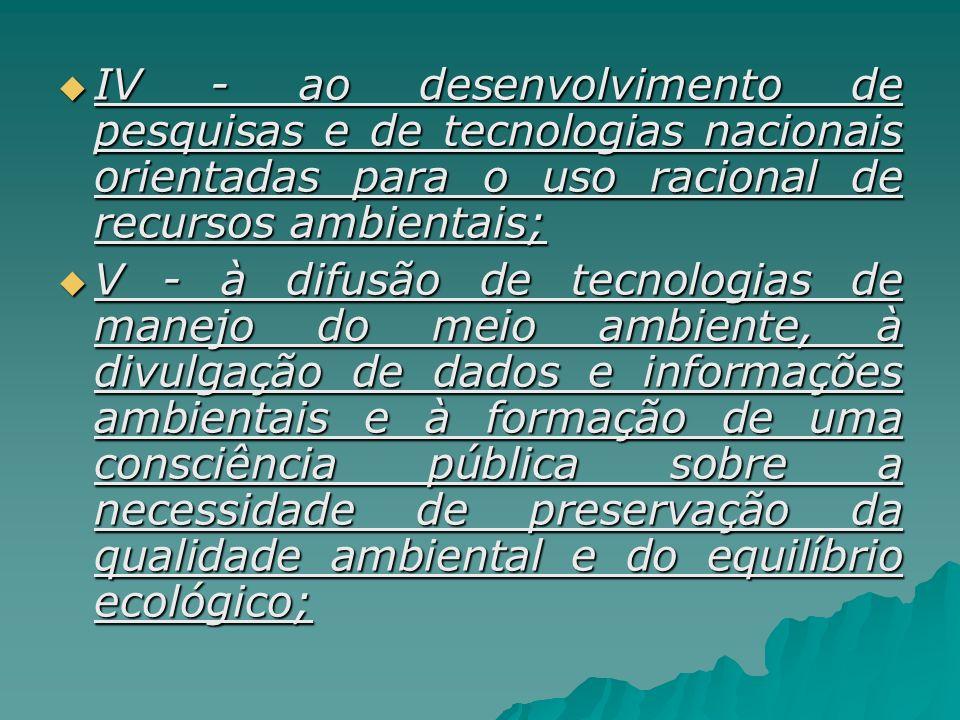 IV - ao desenvolvimento de pesquisas e de tecnologias nacionais orientadas para o uso racional de recursos ambientais;