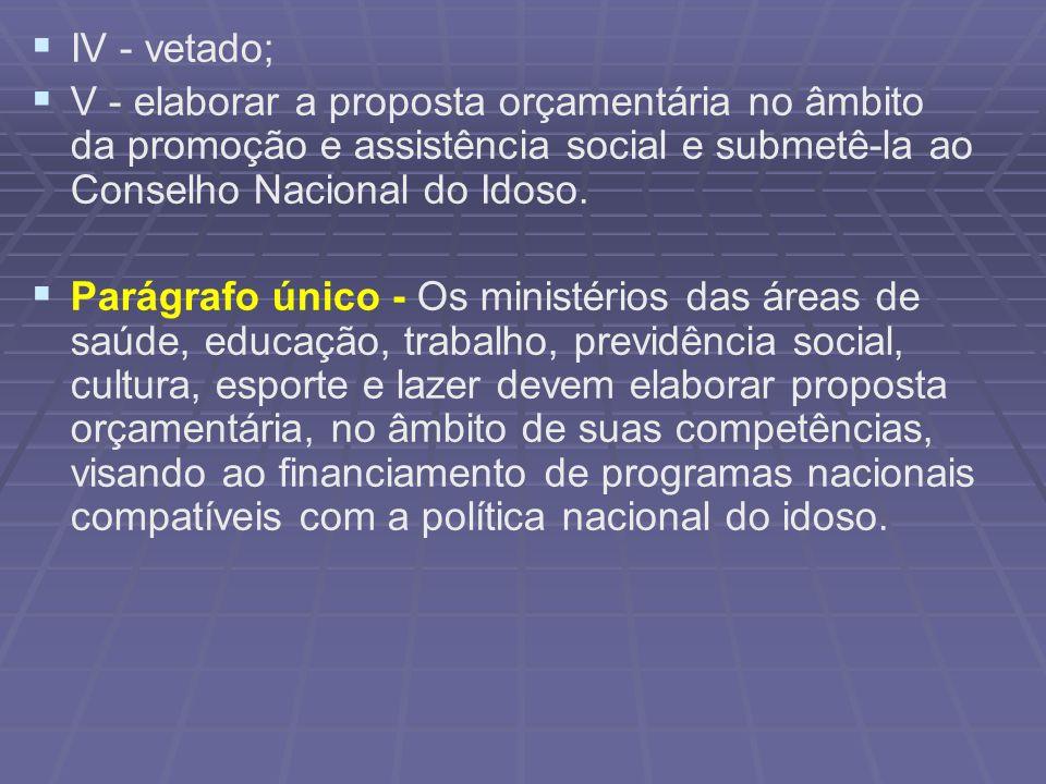 IV - vetado; V - elaborar a proposta orçamentária no âmbito da promoção e assistência social e submetê-la ao Conselho Nacional do Idoso.