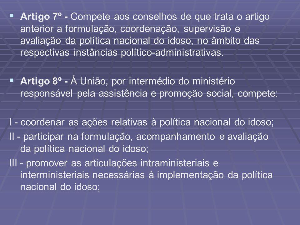 Artigo 7º - Compete aos conselhos de que trata o artigo anterior a formulação, coordenação, supervisão e avaliação da política nacional do idoso, no âmbito das respectivas instâncias político-administrativas.