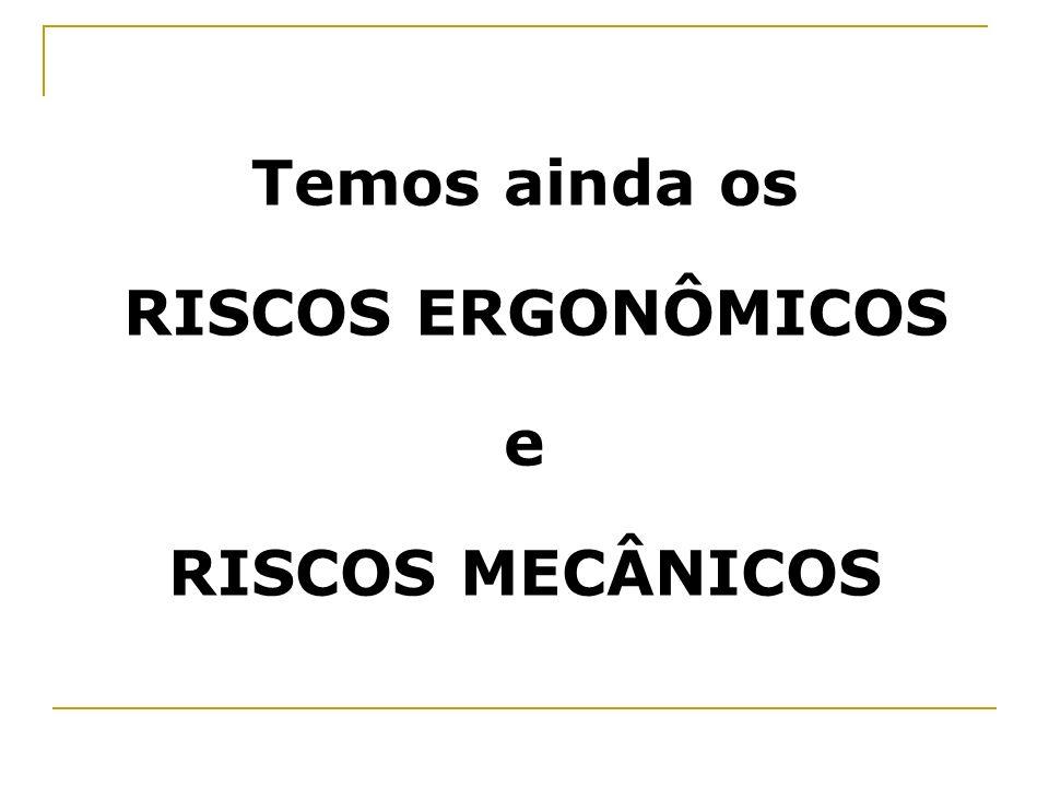 Temos ainda os RISCOS ERGONÔMICOS e RISCOS MECÂNICOS