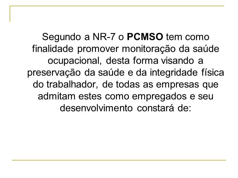 Segundo a NR-7 o PCMSO tem como finalidade promover monitoração da saúde ocupacional, desta forma visando a preservação da saúde e da integridade física do trabalhador, de todas as empresas que admitam estes como empregados e seu desenvolvimento constará de: