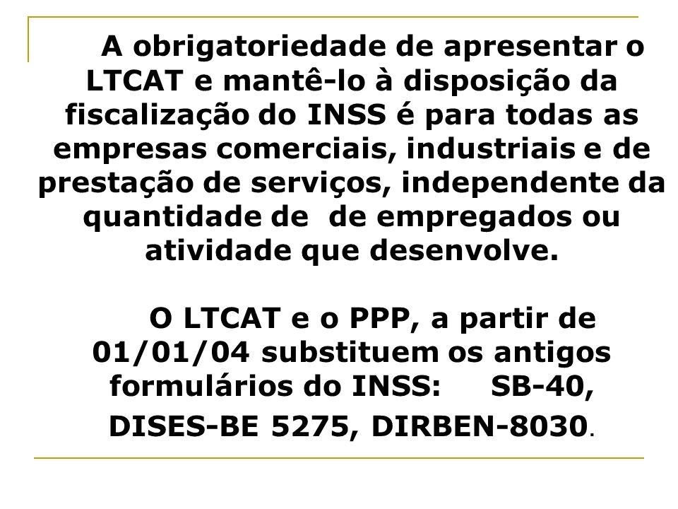 A obrigatoriedade de apresentar o LTCAT e mantê-lo à disposição da fiscalização do INSS é para todas as empresas comerciais, industriais e de prestação de serviços, independente da quantidade de de empregados ou atividade que desenvolve. O LTCAT e o PPP, a partir de 01/01/04 substituem os antigos formulários do INSS: SB-40,